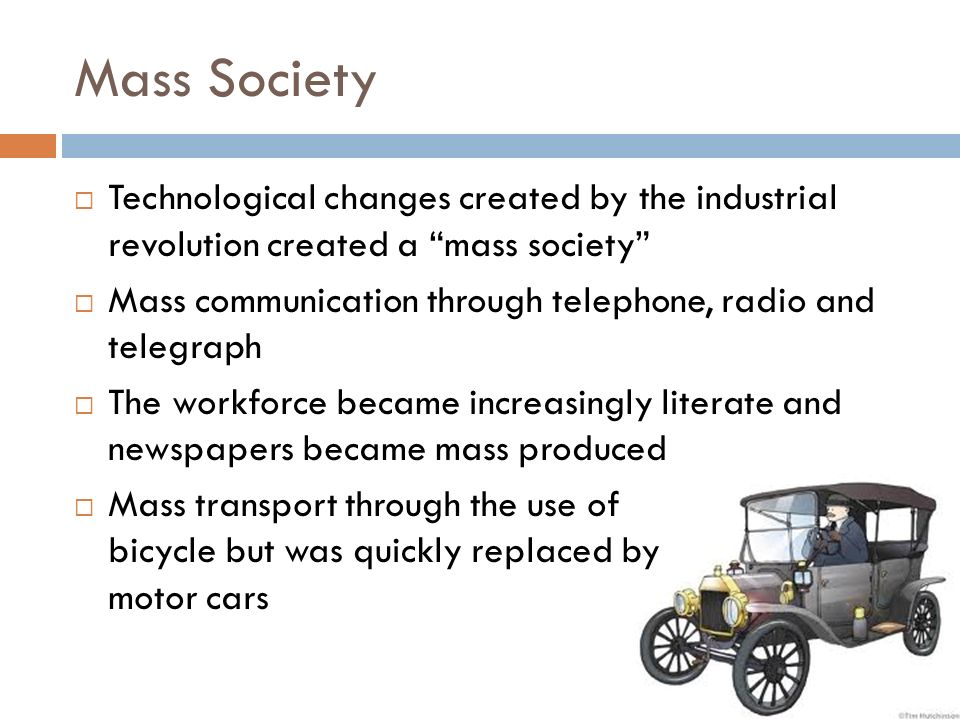 Mass Society  Technological changes created by the industrial revolution created a mass society  Mass communication through telephone, radio and telegraph  The workforce became increasingly literate and newspapers became mass produced  Mass transport through the use of bicycle but was quickly replaced by motor cars