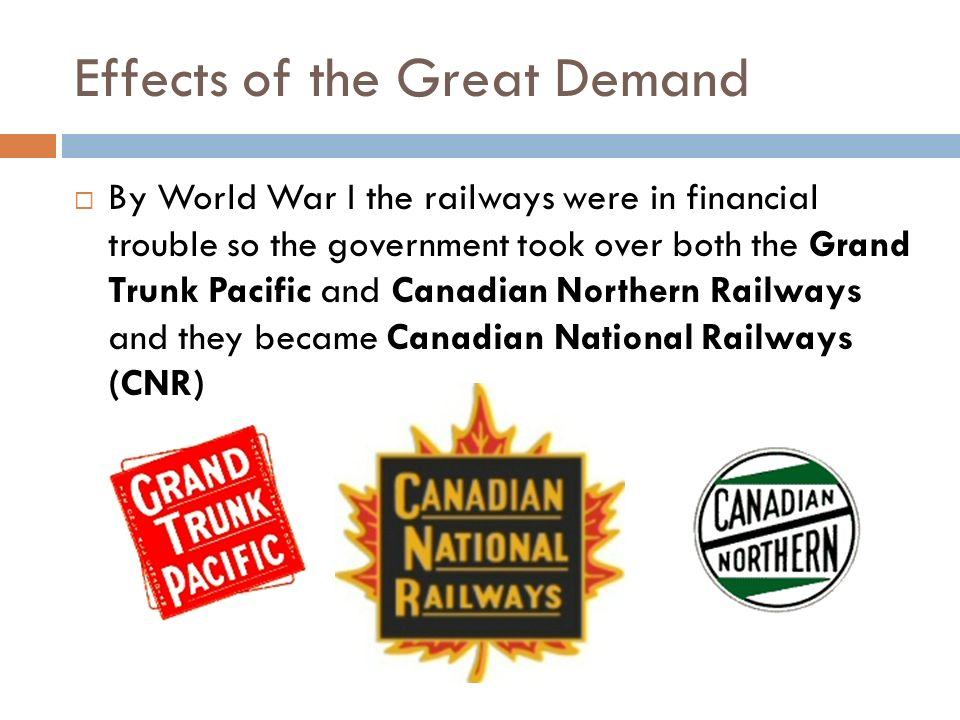  By World War I the railways were in financial trouble so the government took over both the Grand Trunk Pacific and Canadian Northern Railways and they became Canadian National Railways (CNR) Effects of the Great Demand