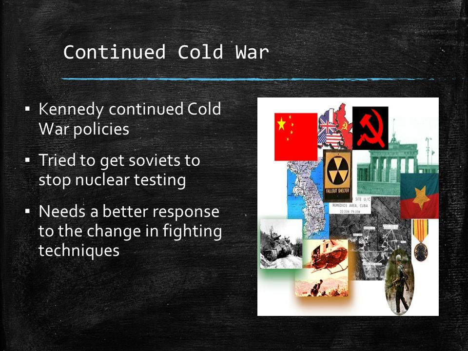 Continued Cold War ▪ Kennedy continued Cold War policies ▪ Tried to get soviets to stop nuclear testing ▪ Needs a better response to the change in fighting techniques
