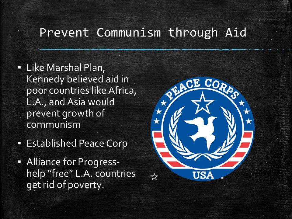 Prevent Communism through Aid ▪ Like Marshal Plan, Kennedy believed aid in poor countries like Africa, L.A., and Asia would prevent growth of communism ▪ Established Peace Corp ▪ Alliance for Progress- help free L.A.