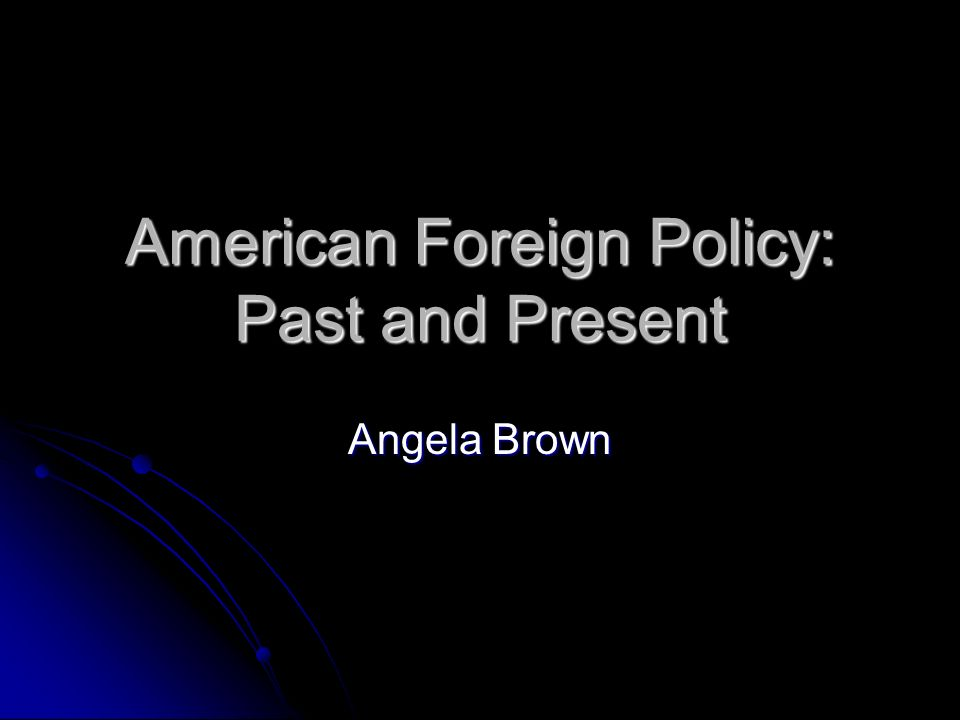 American Foreign Policy: Past and Present Angela Brown