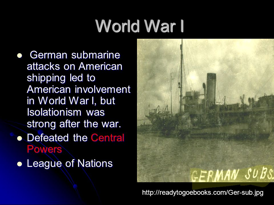 World War I World War I German submarine attacks on American shipping led to American involvement in World War I, but Isolationism was strong after the war.
