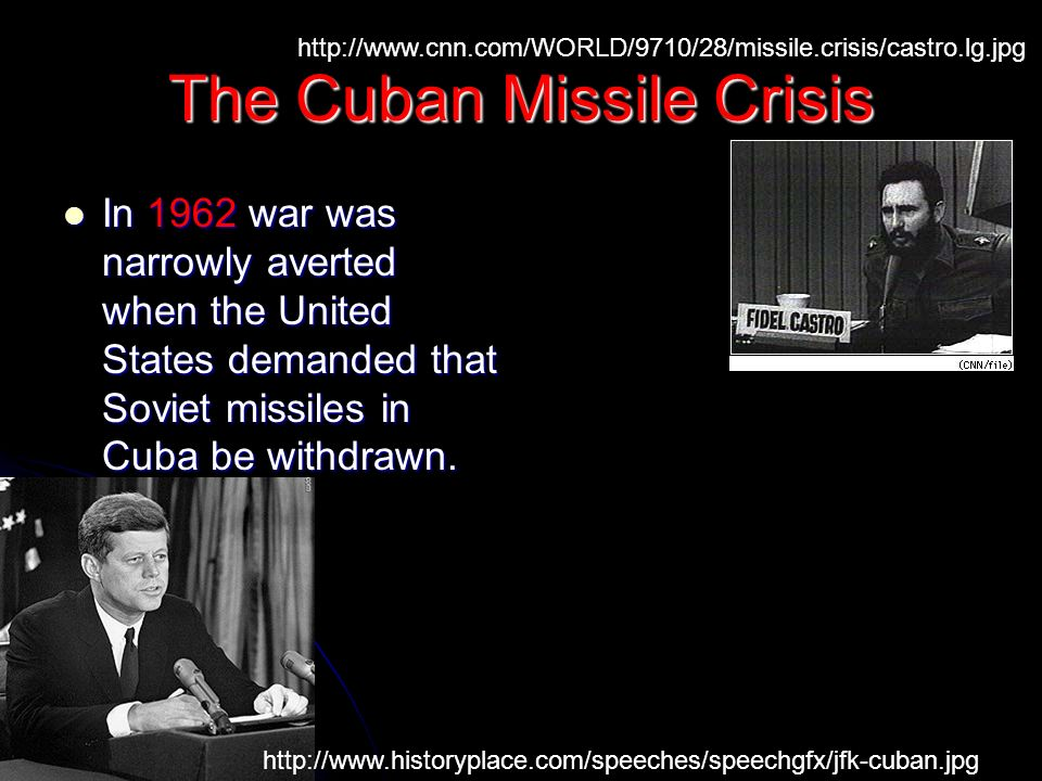 The Cuban Missile Crisis In 1962 war was narrowly averted when the United States demanded that Soviet missiles in Cuba be withdrawn.