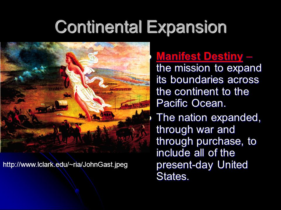 Continental Expansion Manifest Destiny – the mission to expand its boundaries across the continent to the Pacific Ocean.