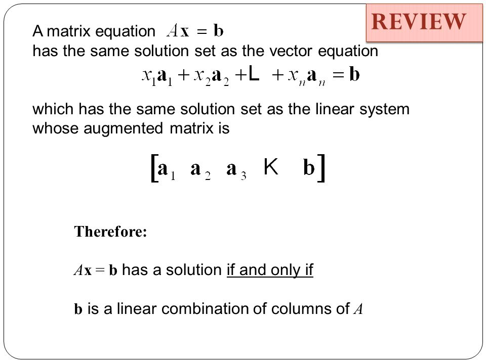 A matrix equation has the same solution set as the vector equation which has the same solution set as the linear system whose augmented matrix is Therefore: Ax = b has a solution if and only if b is a linear combination of columns of A REVIEW