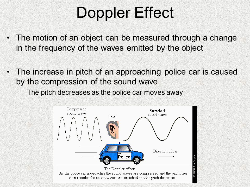 Doppler Effect The motion of an object can be measured through a change in the frequency of the waves emitted by the object The increase in pitch of an approaching police car is caused by the compression of the sound wave –The pitch decreases as the police car moves away