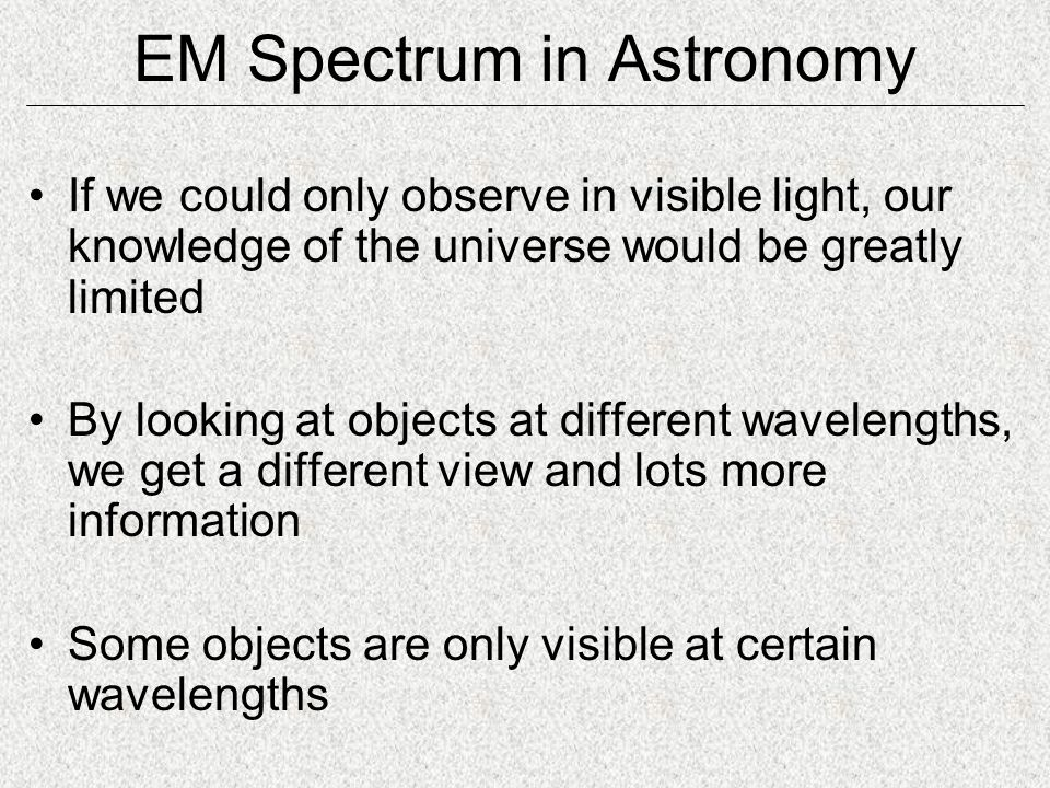 EM Spectrum in Astronomy If we could only observe in visible light, our knowledge of the universe would be greatly limited By looking at objects at different wavelengths, we get a different view and lots more information Some objects are only visible at certain wavelengths