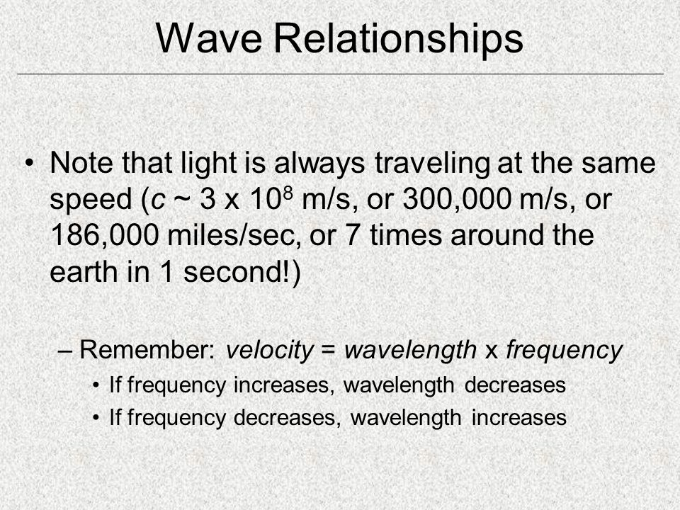 Wave Relationships Note that light is always traveling at the same speed (c ~ 3 x 10 8 m/s, or 300,000 m/s, or 186,000 miles/sec, or 7 times around the earth in 1 second!) –Remember: velocity = wavelength x frequency If frequency increases, wavelength decreases If frequency decreases, wavelength increases
