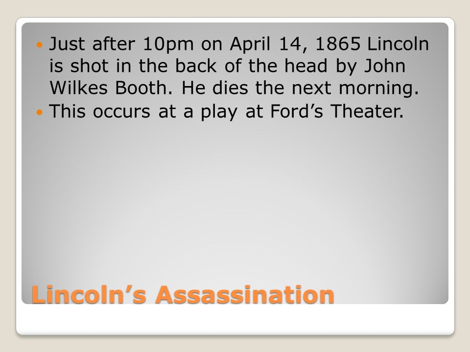 Lincoln's Assassination Just after 10pm on April 14, 1865 Lincoln is shot in the back of the head by John Wilkes Booth.