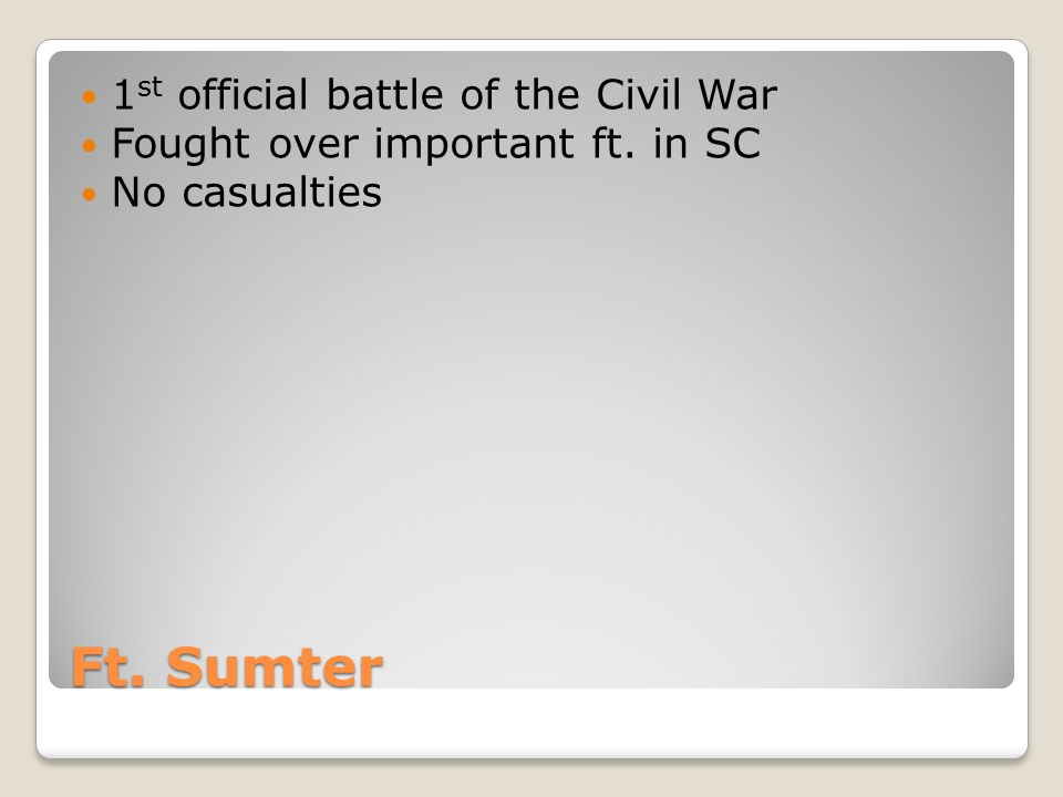 Ft. Sumter 1 st official battle of the Civil War Fought over important ft. in SC No casualties