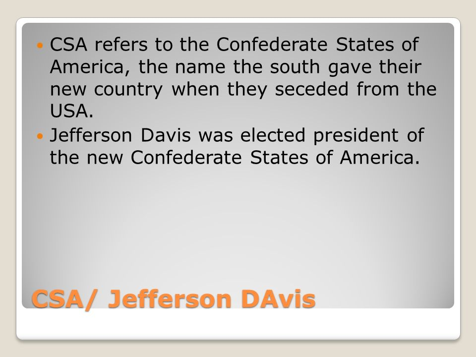 CSA/ Jefferson DAvis CSA refers to the Confederate States of America, the name the south gave their new country when they seceded from the USA.