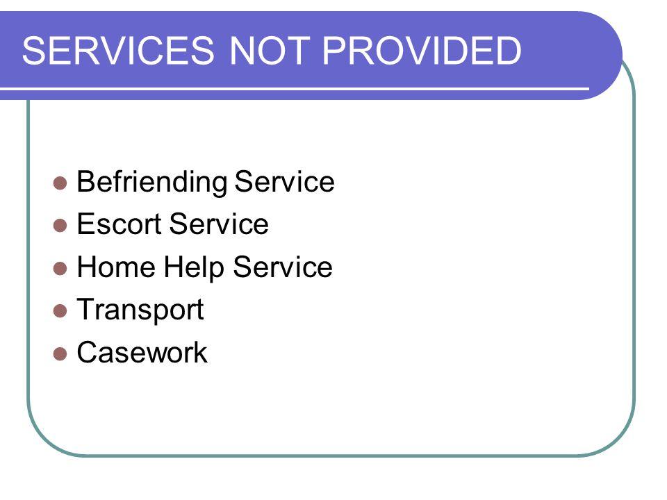 11 SERVICES NOT PROVIDED Befriending Service Escort Service Home Help  Service Transport Casework