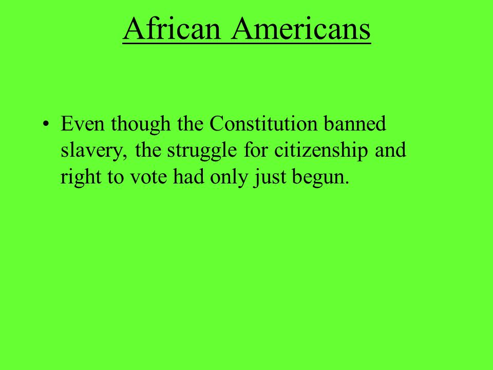 African Americans Even though the Constitution banned slavery, the struggle for citizenship and right to vote had only just begun.