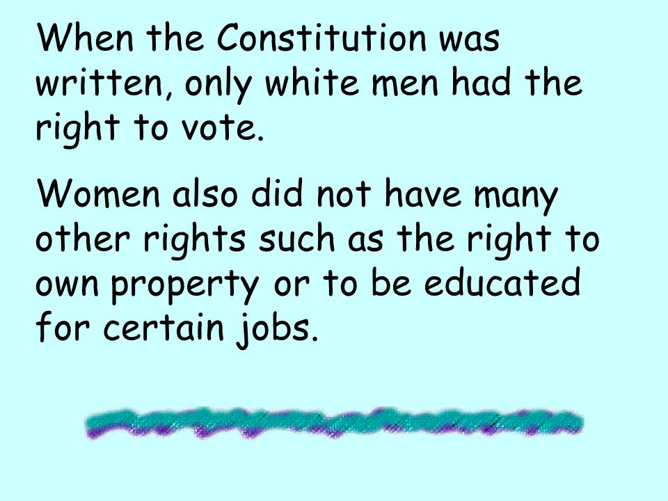 When the Constitution was written, only white men had the right to vote.