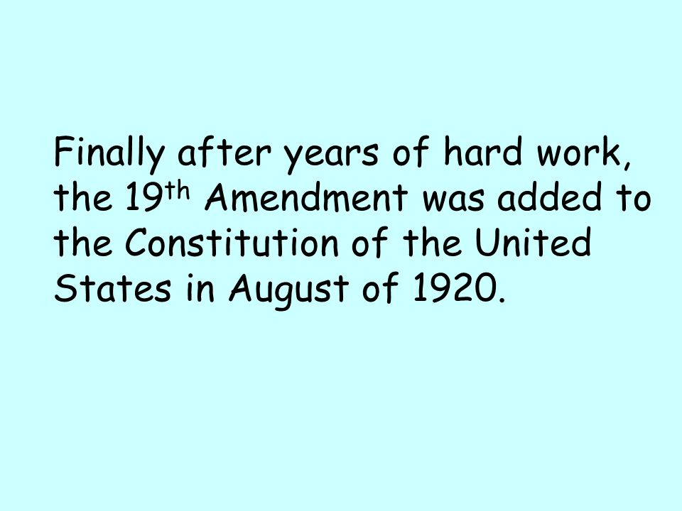 Finally after years of hard work, the 19 th Amendment was added to the Constitution of the United States in August of 1920.