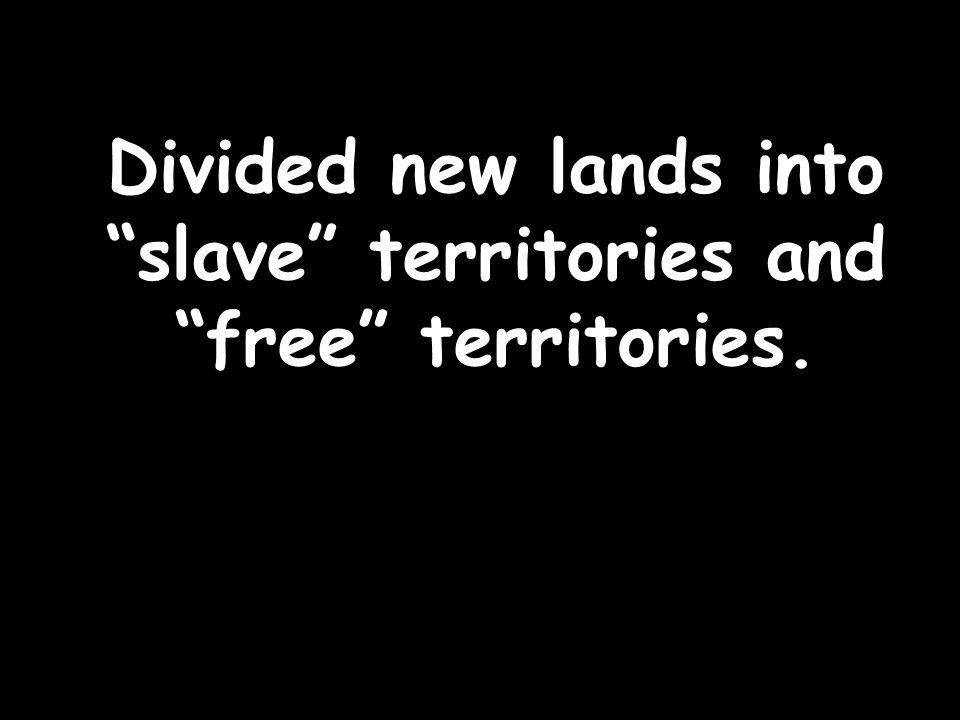 Divided new lands into slave territories and free territories.