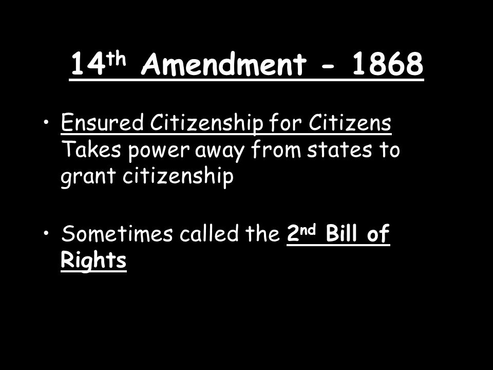 14 th Amendment Ensured Citizenship for Citizens Takes power away from states to grant citizenship Sometimes called the 2 nd Bill of Rights