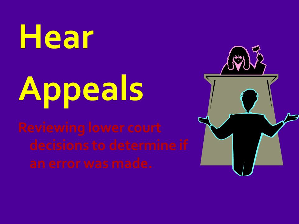 Hear Appeals Reviewing lower court decisions to determine if an error was made.