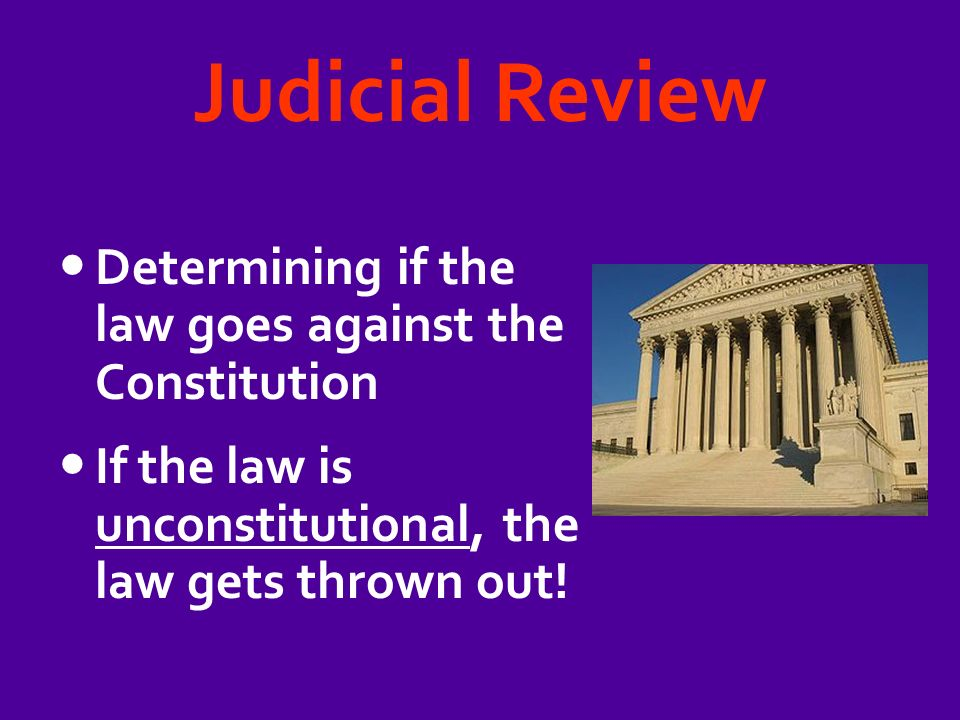 Judicial Review Determining if the law goes against the Constitution If the law is unconstitutional, the law gets thrown out!
