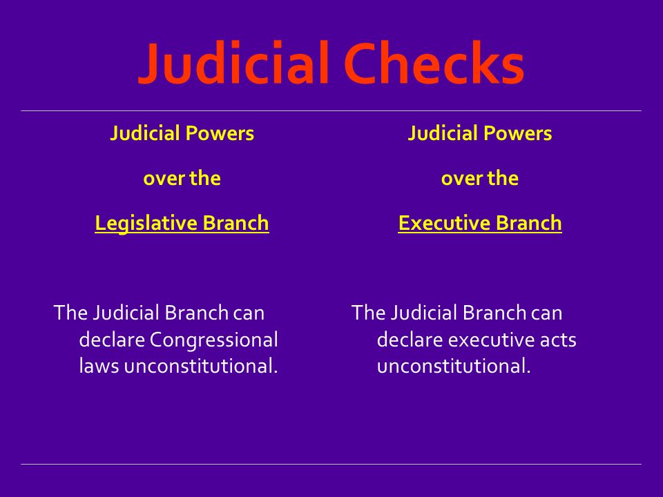 Judicial Checks Judicial Powers over the Legislative Branch The Judicial Branch can declare Congressional laws unconstitutional.