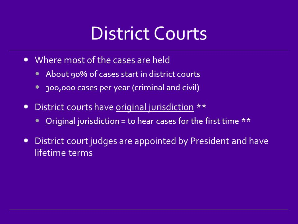 District Courts Where most of the cases are held About 90% of cases start in district courts 300,000 cases per year (criminal and civil) District courts have original jurisdiction ** Original jurisdiction = to hear cases for the first time ** District court judges are appointed by President and have lifetime terms