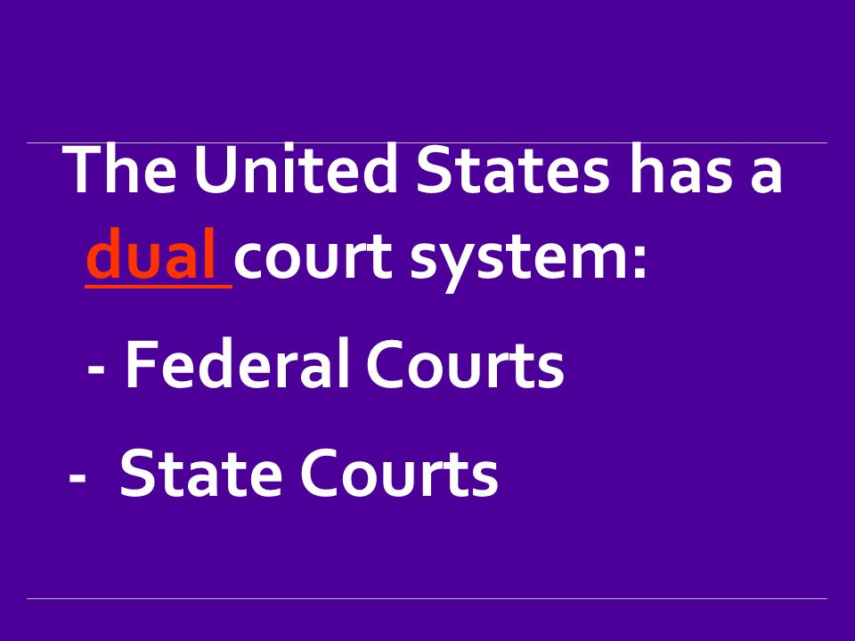 The United States has a dual court system: - Federal Courts - State Courts