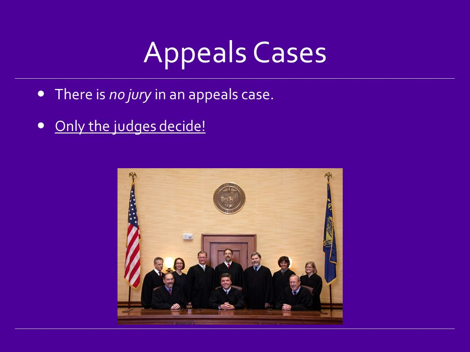Appeals Cases There is no jury in an appeals case. Only the judges decide!