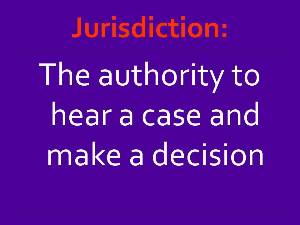 Jurisdiction: The authority to hear a case and make a decision