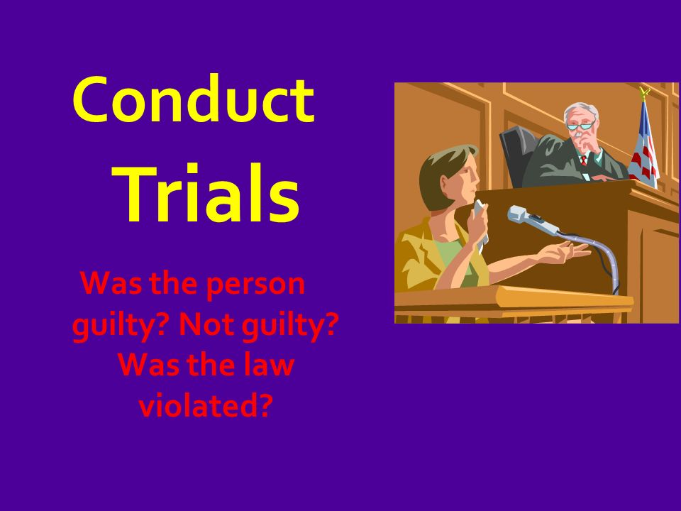 Conduct Trials Was the person guilty Not guilty Was the law violated