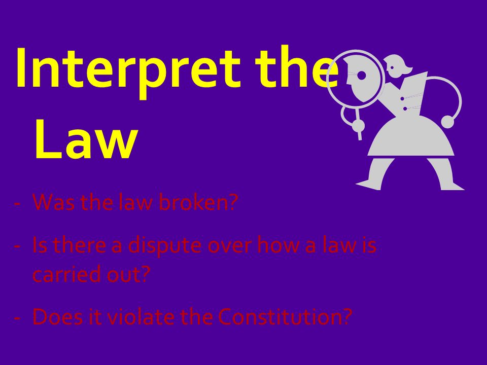 Interpret the Law -Was the law broken. -Is there a dispute over how a law is carried out.