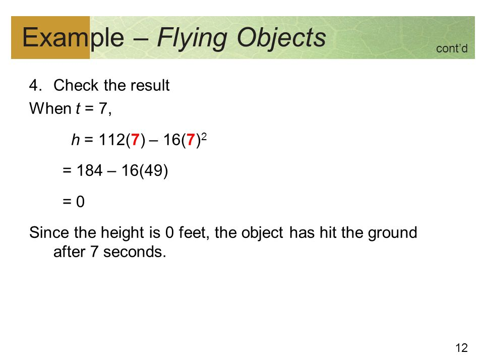12 Example – Flying Objects 4.Check the result When t = 7, h = 112(7) – 16(7) 2 = 184 – 16(49) = 0 Since the height is 0 feet, the object has hit the ground after 7 seconds.