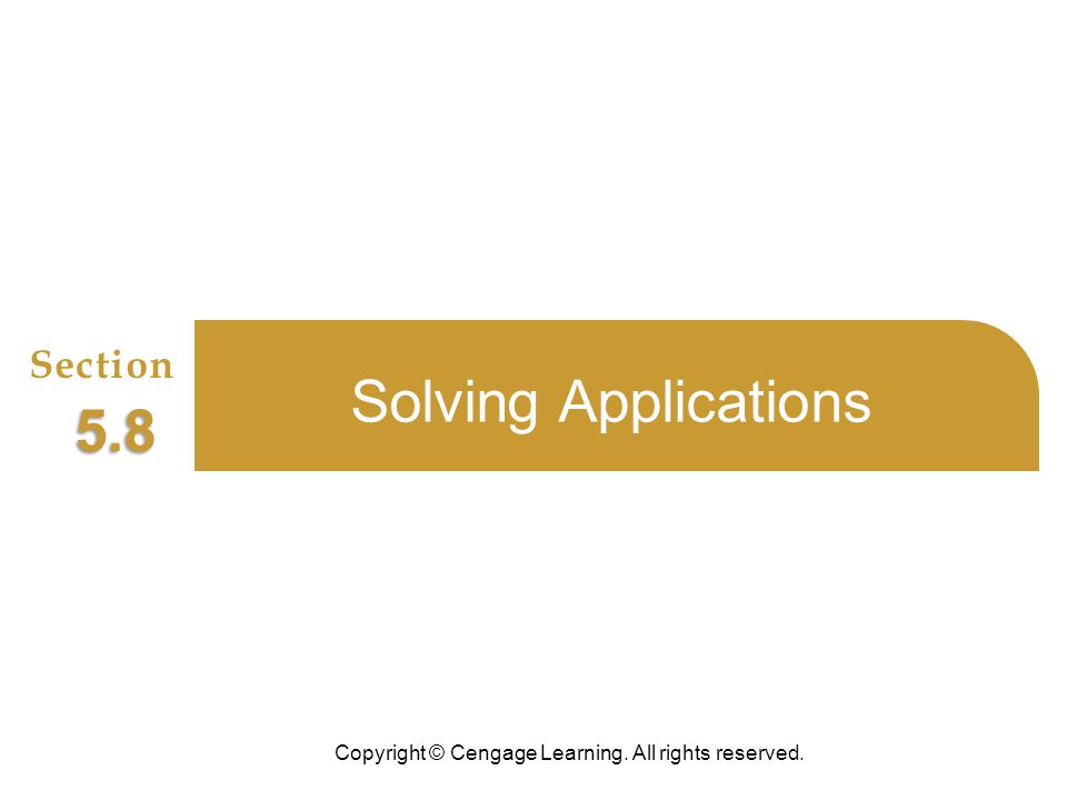 Copyright © Cengage Learning. All rights reserved. Section 5.8 Solving Applications
