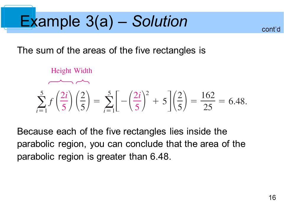 16 Example 3(a) – Solution The sum of the areas of the five rectangles is Because each of the five rectangles lies inside the parabolic region, you can conclude that the area of the parabolic region is greater than 6.48.