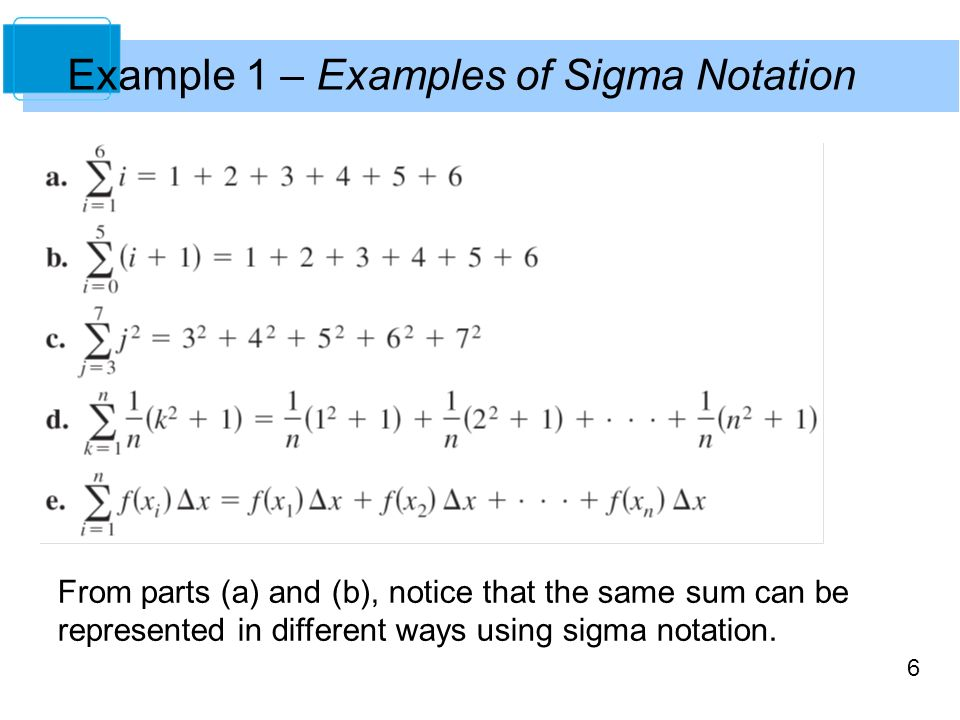 6 Example 1 – Examples of Sigma Notation From parts (a) and (b), notice that the same sum can be represented in different ways using sigma notation.