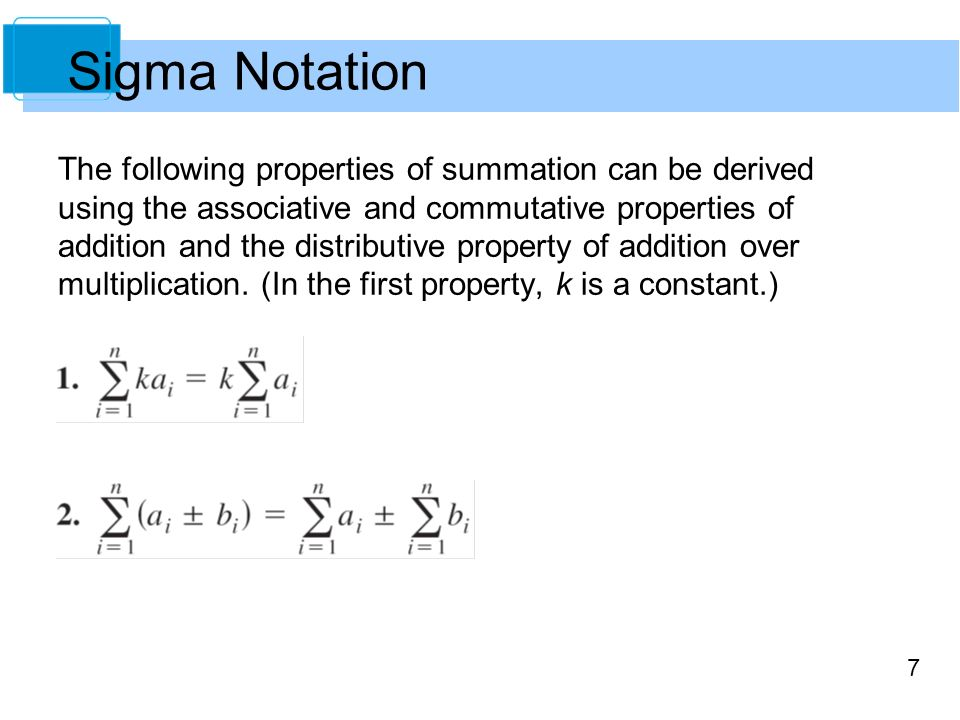 7 Sigma Notation The following properties of summation can be derived using the associative and commutative properties of addition and the distributive property of addition over multiplication.