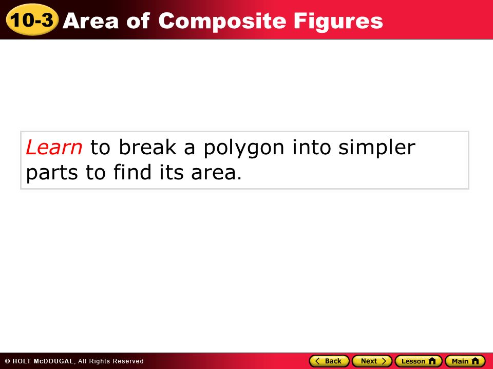10-3 Area of Composite Figures Learn to break a polygon into simpler parts to find its area.