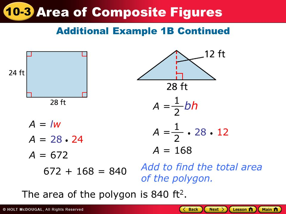 10-3 Area of Composite Figures Additional Example 1B Continued A = lw A = A = 672 A = = 840 Add to find the total area of the polygon.