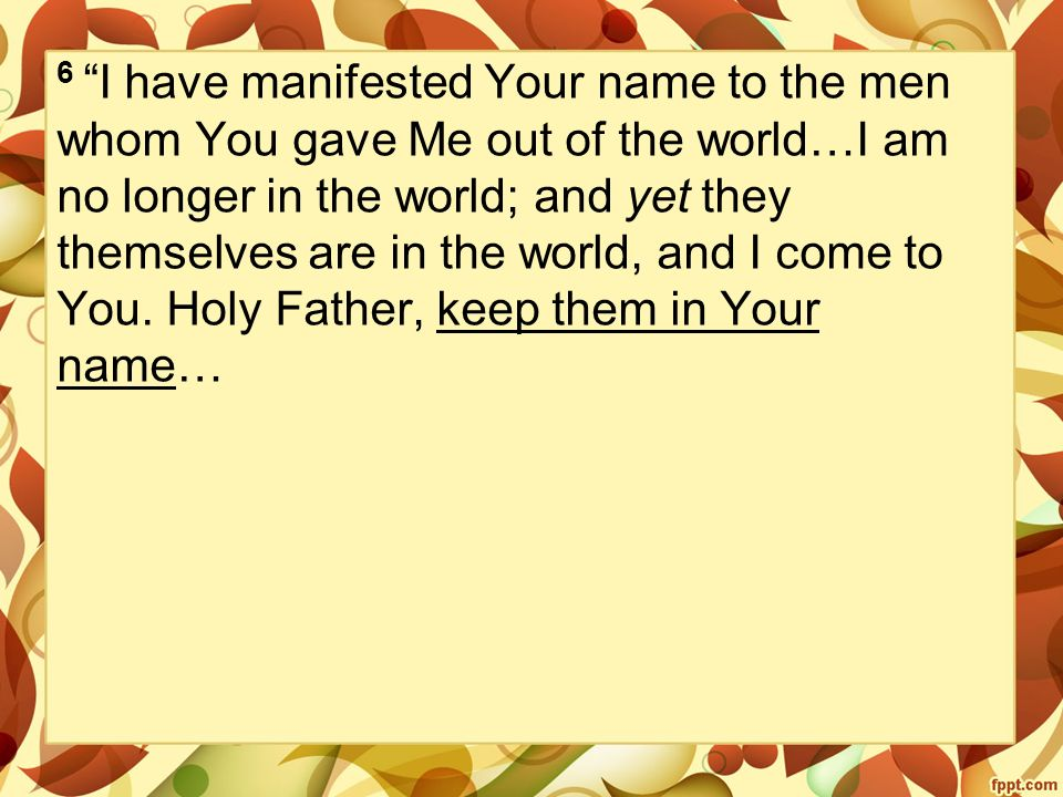 6 I have manifested Your name to the men whom You gave Me out of the world…I am no longer in the world; and yet they themselves are in the world, and I come to You.