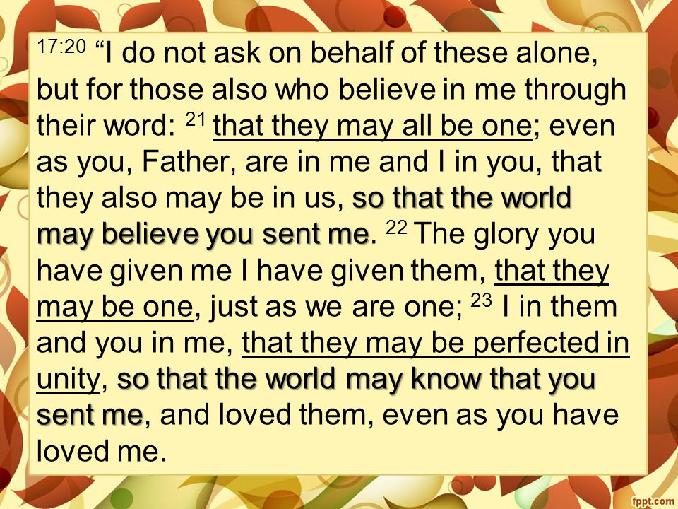 so that the world may believe you sent me so that the world may know that you sent me 17:20 I do not ask on behalf of these alone, but for those also who believe in me through their word: 21 that they may all be one; even as you, Father, are in me and I in you, that they also may be in us, so that the world may believe you sent me.