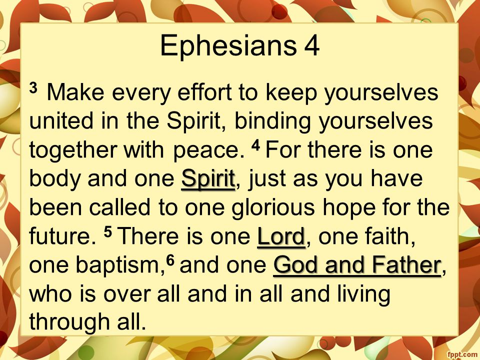 Ephesians 4 Spirit Lord God and Father 3 Make every effort to keep yourselves united in the Spirit, binding yourselves together with peace.