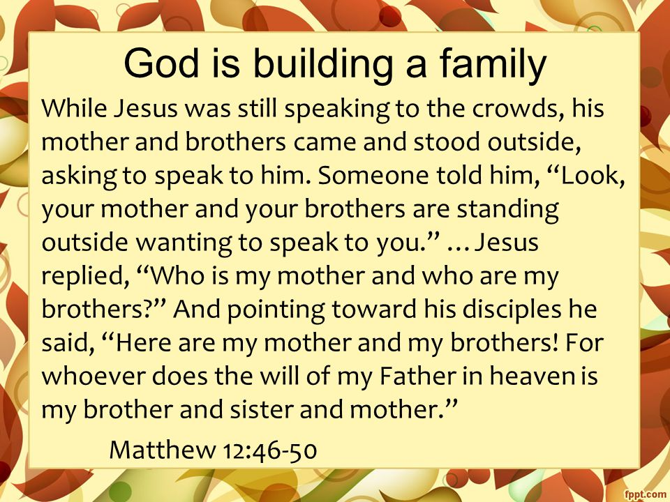 God is building a family While Jesus was still speaking to the crowds, his mother and brothers came and stood outside, asking to speak to him.