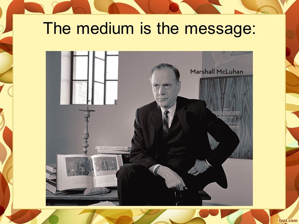 The medium is the message: