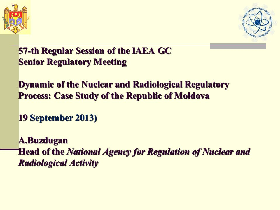 57-th Regular Session of the IAEA GC Senior Regulatory Meeting Dynamic of the Nuclear and Radiological Regulatory Process: Case Study of the Republic of Moldova 19 September 2013) A.Buzdugan Head of the National Agency for Regulation of Nuclear and Radiological Activity