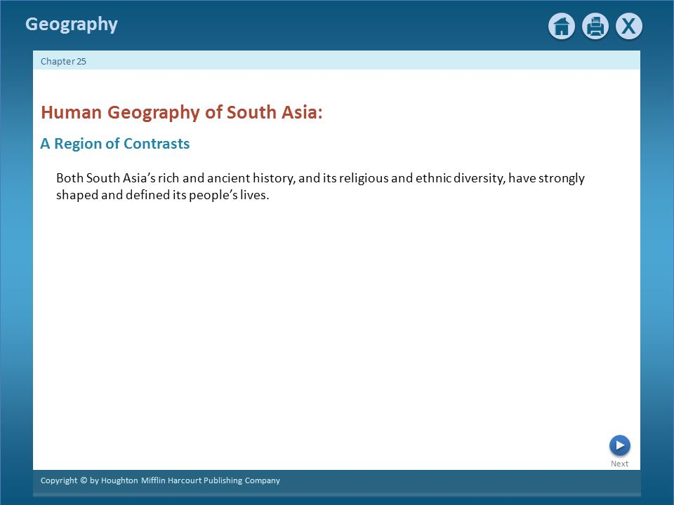 Next Copyright © by Houghton Mifflin Harcourt Publishing Company Chapter 25 Geography A Region of Contrasts Human Geography of South Asia: Both South Asia's rich and ancient history, and its religious and ethnic diversity, have strongly shaped and defined its people's lives.