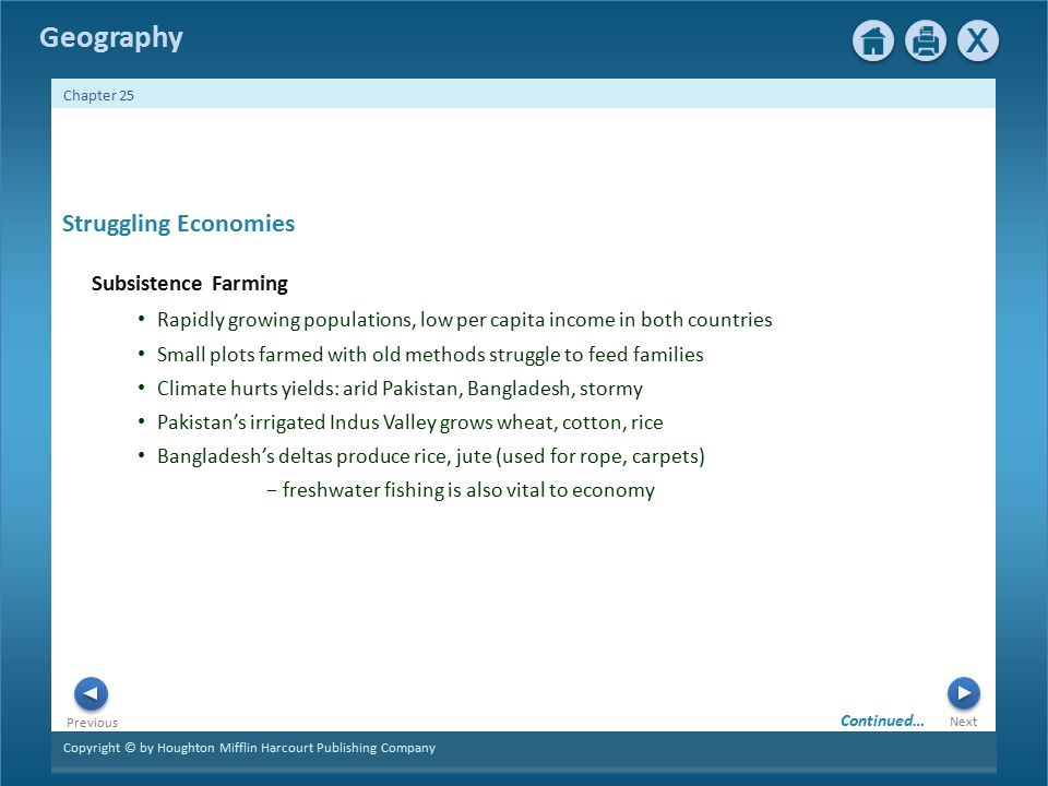Copyright © by Houghton Mifflin Harcourt Publishing Company Next Previous Geography Chapter 25 Struggling Economies Subsistence Farming Rapidly growing populations, low per capita income in both countries Small plots farmed with old methods struggle to feed families Climate hurts yields: arid Pakistan, Bangladesh, stormy Pakistan's irrigated Indus Valley grows wheat, cotton, rice Bangladesh's deltas produce rice, jute (used for rope, carpets) − freshwater fishing is also vital to economy Continued…