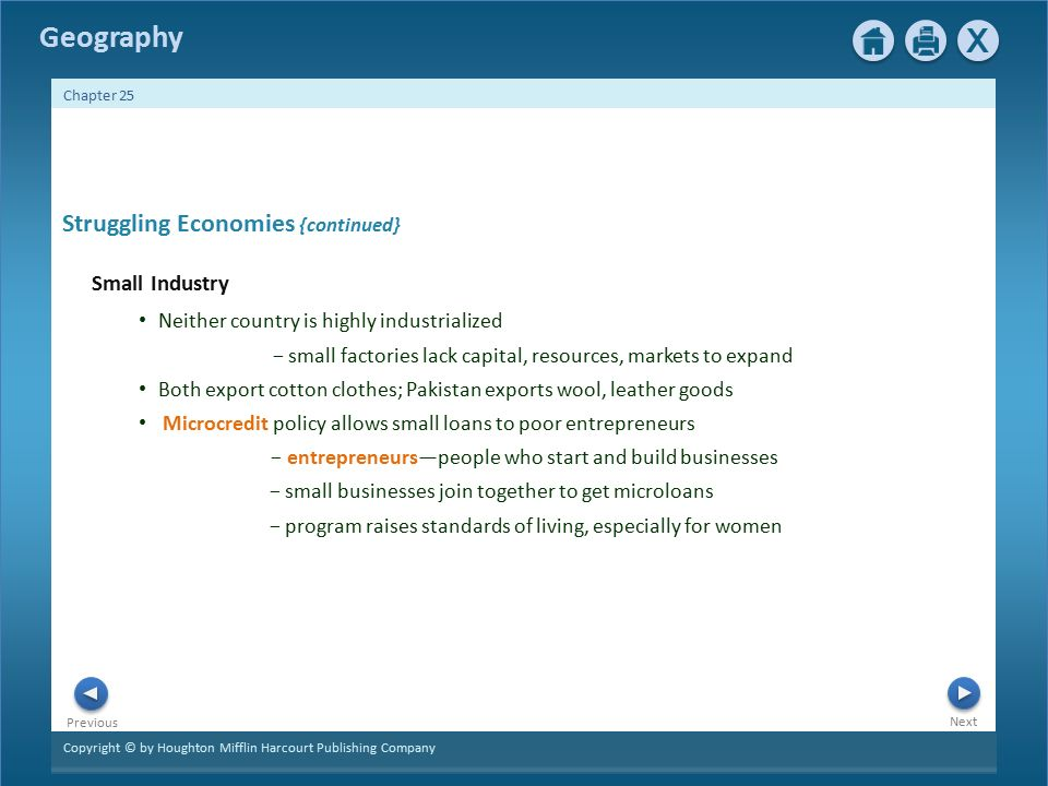 Copyright © by Houghton Mifflin Harcourt Publishing Company Next Previous Geography Chapter 25 Struggling Economies {continued} Small Industry Neither country is highly industrialized − small factories lack capital, resources, markets to expand Both export cotton clothes; Pakistan exports wool, leather goods Microcredit policy allows small loans to poor entrepreneurs − entrepreneurs—people who start and build businesses − small businesses join together to get microloans − program raises standards of living, especially for women