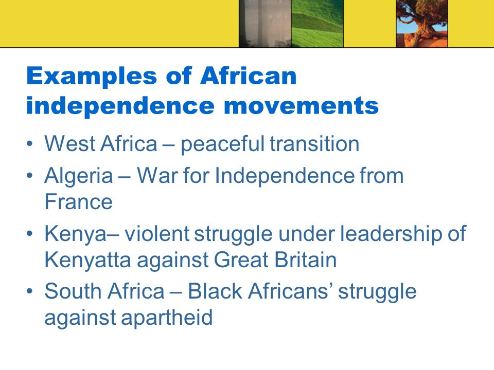 Examples of African independence movements West Africa – peaceful transition Algeria – War for Independence from France Kenya– violent struggle under leadership of Kenyatta against Great Britain South Africa – Black Africans' struggle against apartheid