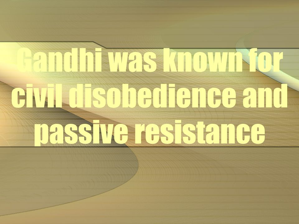Gandhi was known for civil disobedience and passive resistance
