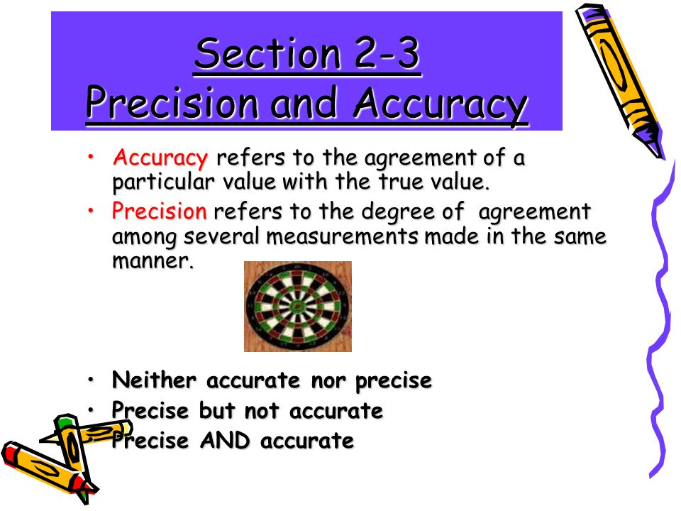 Section 2-3 Precision and Accuracy Accuracy refers to the agreement of a particular value with the true value.Accuracy refers to the agreement of a particular value with the true value.