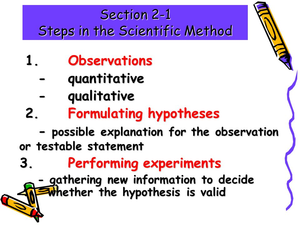 Section 2-1 Steps in the Scientific Method 1.Observations 1.Observations -quantitative - qualitative 2.Formulating hypotheses 2.Formulating hypotheses - possible explanation for the observation or testable statement 3.Performing experiments 3.Performing experiments - gathering new information to decide whether the hypothesis is valid - gathering new information to decide whether the hypothesis is valid